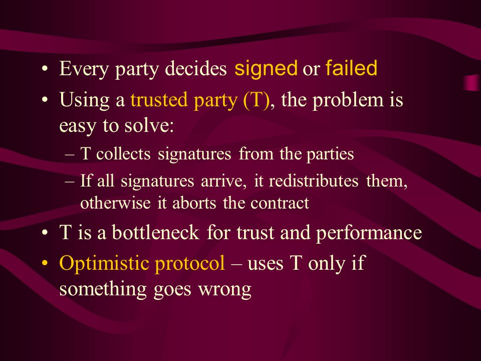 Every party decides signed or failed Using a trusted party (T), the problem is easy to solve: –T collects signatures from the parties –If all signatures arrive, it redistributes them, otherwise it aborts the contract T is a bottleneck for trust and performance Optimistic protocol – uses T only if something goes wrong