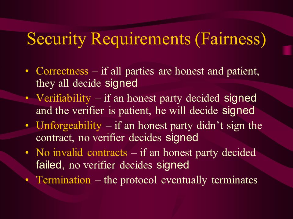 No invalid contracts (continued) –Case 2: V has all n round-(t+2) messages To decide failed, P i must have participated in round t+2 but then contacted T and received an abort From the rules of T, and by induction, for all rounds {1,…,t+1}, some party received an abort Then by Lemma 1, those parties who received an abort in rounds {1,…,t} must be dishonest Since there are at most t dishonest parties, the party who received an abort in round t+1 must be honest That party could not have participated in round t+2, so the set n of round-(t+2) messages could not have been complete – a contradiction