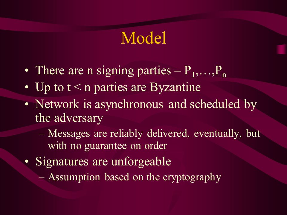 Model There are n signing parties – P 1,…,P n Up to t < n parties are Byzantine Network is asynchronous and scheduled by the adversary –Messages are reliably delivered, eventually, but with no guarantee on order Signatures are unforgeable –Assumption based on the cryptography