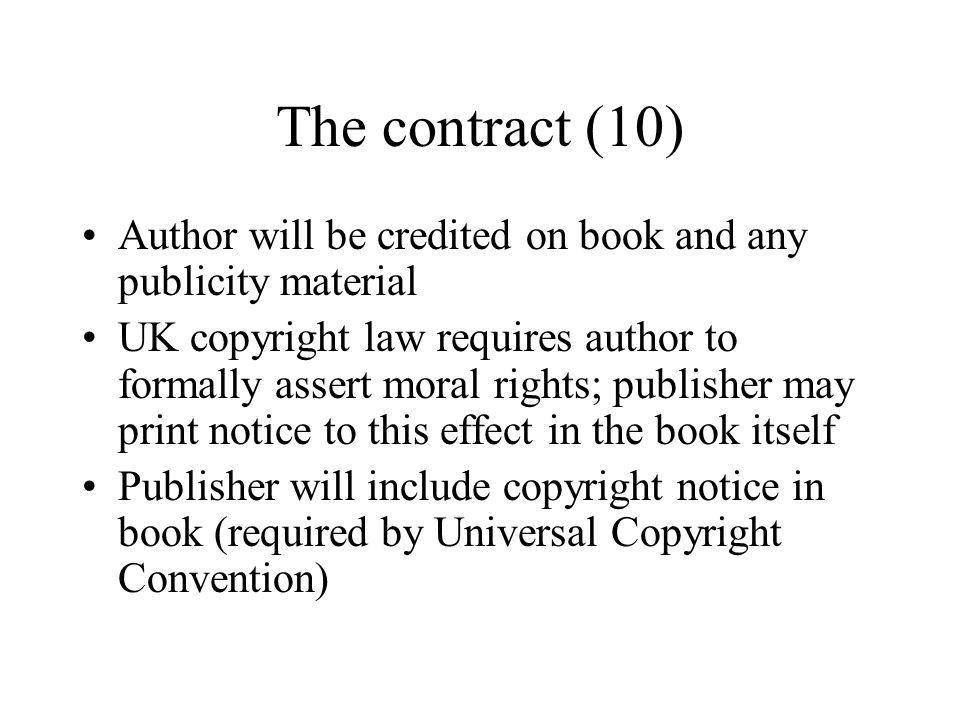 The contract (10) Author will be credited on book and any publicity material UK copyright law requires author to formally assert moral rights; publish