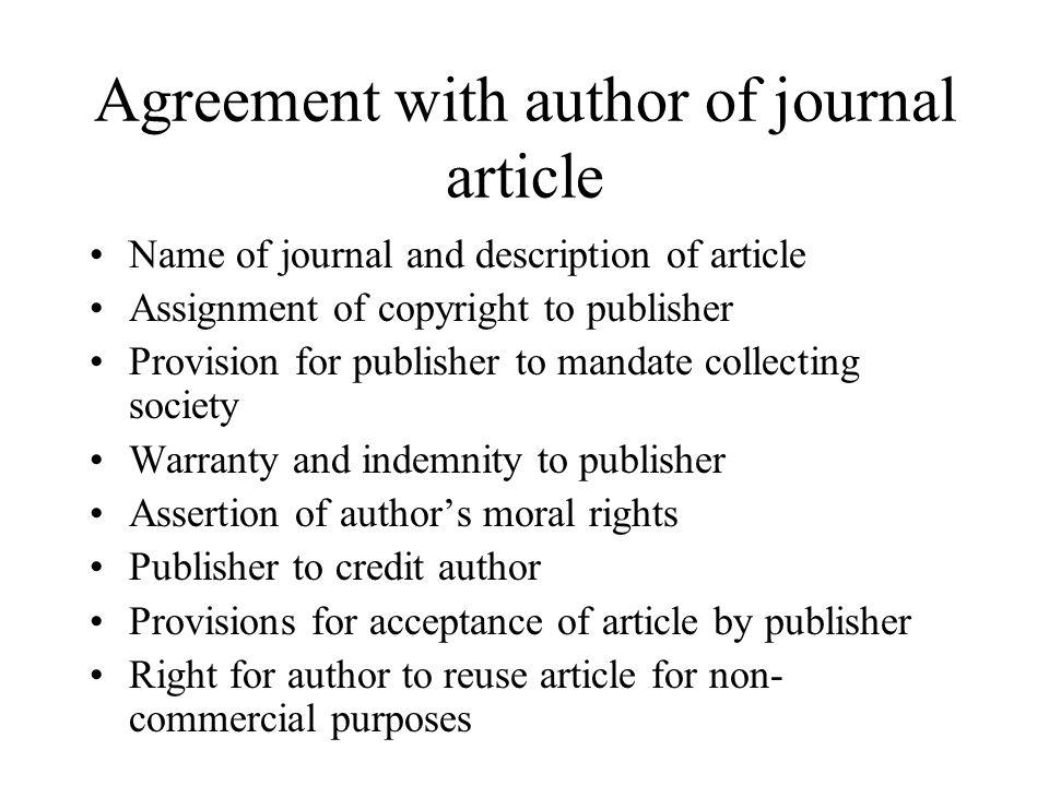 Agreement with author of journal article Name of journal and description of article Assignment of copyright to publisher Provision for publisher to mandate collecting society Warranty and indemnity to publisher Assertion of authors moral rights Publisher to credit author Provisions for acceptance of article by publisher Right for author to reuse article for non- commercial purposes