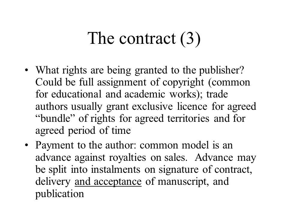 The contract (4) Royalties may be calculated on recommended retail price (trade publishing) with payment on net receipts for high discount sales Educational and academic publishers usually calculate all royalties on net receipts In the UK there are no formal rates for payment; depends on nature of work and status of author