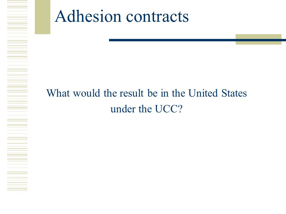 Adhesion contracts What would the result be in the United States under the UCC?