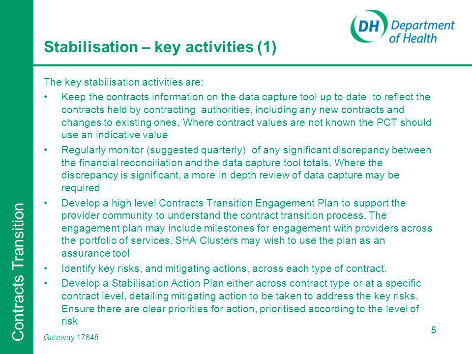 Contracts Transition Stabilisation – key activities (2) The form of the Stabilisation Action Plan should be determined locally in conjunction with the SHA Cluster contracts transition leads Complete the identified actions by end September 2012 Continue to build on the Tacit Knowledge Tool information as the key repository of knowledge for the future commissioners identified to take over the contract Where agreements do not exist in writing or cannot be located commissioners may wish to consider formalising the existing arrangements in a written form.
