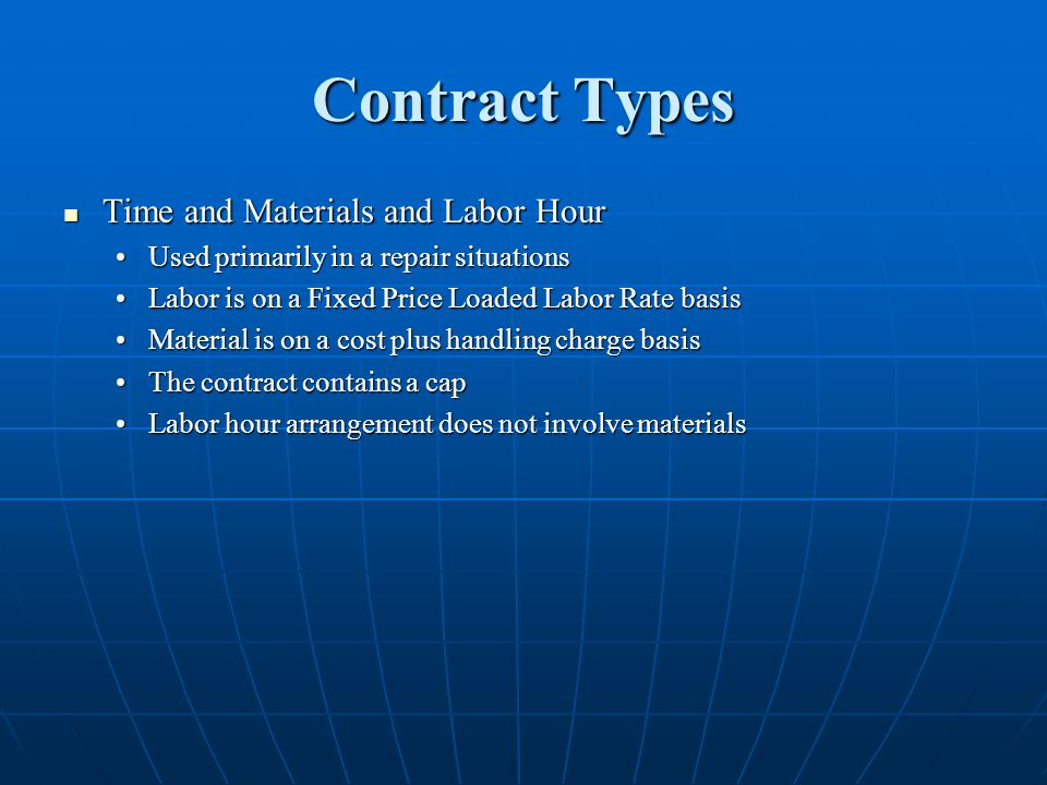 Contract Types Time and Materials and Labor Hour Time and Materials and Labor Hour Used primarily in a repair situationsUsed primarily in a repair situations Labor is on a Fixed Price Loaded Labor Rate basisLabor is on a Fixed Price Loaded Labor Rate basis Material is on a cost plus handling charge basisMaterial is on a cost plus handling charge basis The contract contains a capThe contract contains a cap Labor hour arrangement does not involve materialsLabor hour arrangement does not involve materials