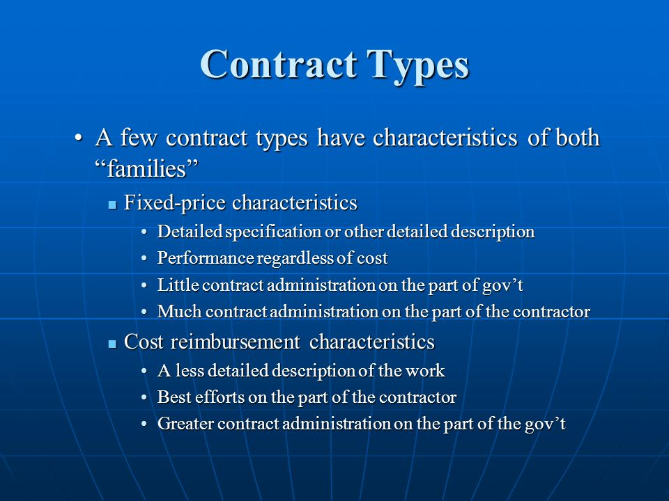 Contract Types A few contract types have characteristics of both familiesA few contract types have characteristics of both families Fixed-price characteristics Fixed-price characteristics Detailed specification or other detailed descriptionDetailed specification or other detailed description Performance regardless of costPerformance regardless of cost Little contract administration on the part of govtLittle contract administration on the part of govt Much contract administration on the part of the contractorMuch contract administration on the part of the contractor Cost reimbursement characteristics Cost reimbursement characteristics A less detailed description of the workA less detailed description of the work Best efforts on the part of the contractorBest efforts on the part of the contractor Greater contract administration on the part of the govtGreater contract administration on the part of the govt