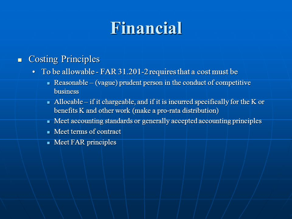 Financial Costing Principles Costing Principles To be allowable - FAR 31.201-2 requires that a cost must beTo be allowable - FAR 31.201-2 requires that a cost must be Reasonable – (vague) prudent person in the conduct of competitive business Reasonable – (vague) prudent person in the conduct of competitive business Allocable – if it chargeable, and if it is incurred specifically for the K or benefits K and other work (make a pro-rata distribution) Allocable – if it chargeable, and if it is incurred specifically for the K or benefits K and other work (make a pro-rata distribution) Meet accounting standards or generally accepted accounting principles Meet accounting standards or generally accepted accounting principles Meet terms of contract Meet terms of contract Meet FAR principles Meet FAR principles