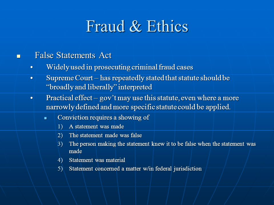 Fraud & Ethics False Statements Act False Statements Act Widely used in prosecuting criminal fraud casesWidely used in prosecuting criminal fraud cases Supreme Court – has repeatedly stated that statute should be broadly and liberally interpretedSupreme Court – has repeatedly stated that statute should be broadly and liberally interpreted Practical effect – govt may use this statute, even where a more narrowly defined and more specific statute could be applied.Practical effect – govt may use this statute, even where a more narrowly defined and more specific statute could be applied.