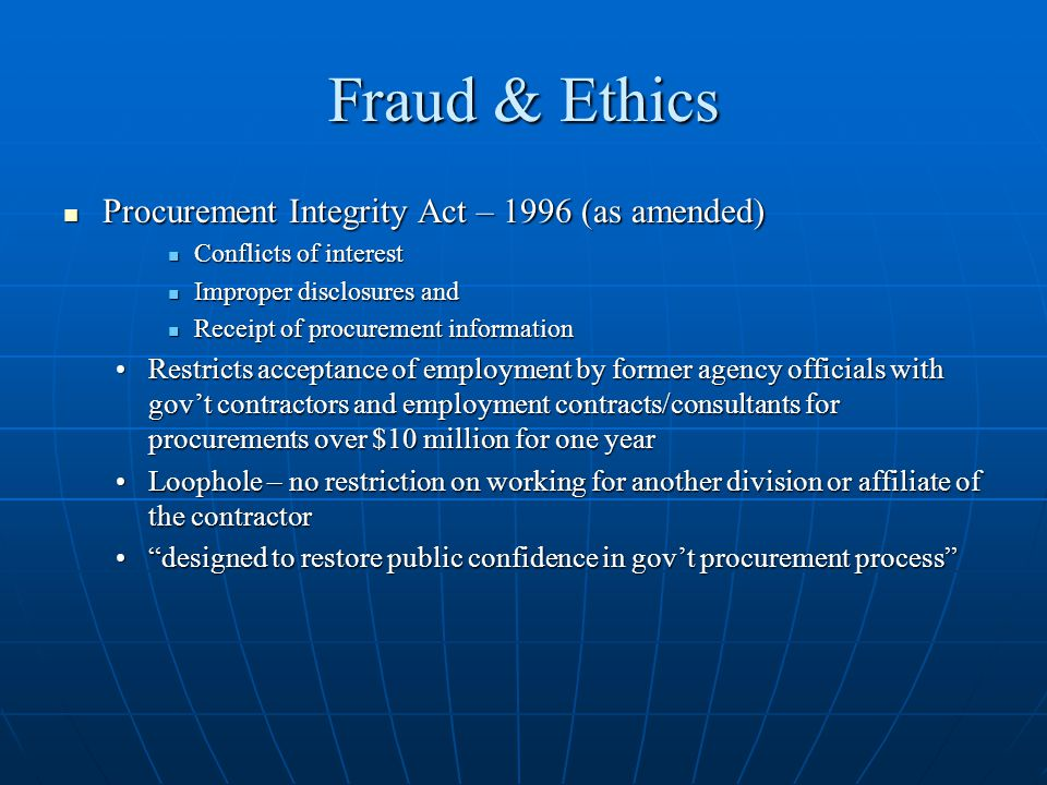 Fraud & Ethics Procurement Integrity Act – 1996 (as amended) Procurement Integrity Act – 1996 (as amended) Conflicts of interest Conflicts of interest Improper disclosures and Improper disclosures and Receipt of procurement information Receipt of procurement information Restricts acceptance of employment by former agency officials with govt contractors and employment contracts/consultants for procurements over $10 million for one yearRestricts acceptance of employment by former agency officials with govt contractors and employment contracts/consultants for procurements over $10 million for one year Loophole – no restriction on working for another division or affiliate of the contractorLoophole – no restriction on working for another division or affiliate of the contractor designed to restore public confidence in govt procurement processdesigned to restore public confidence in govt procurement process
