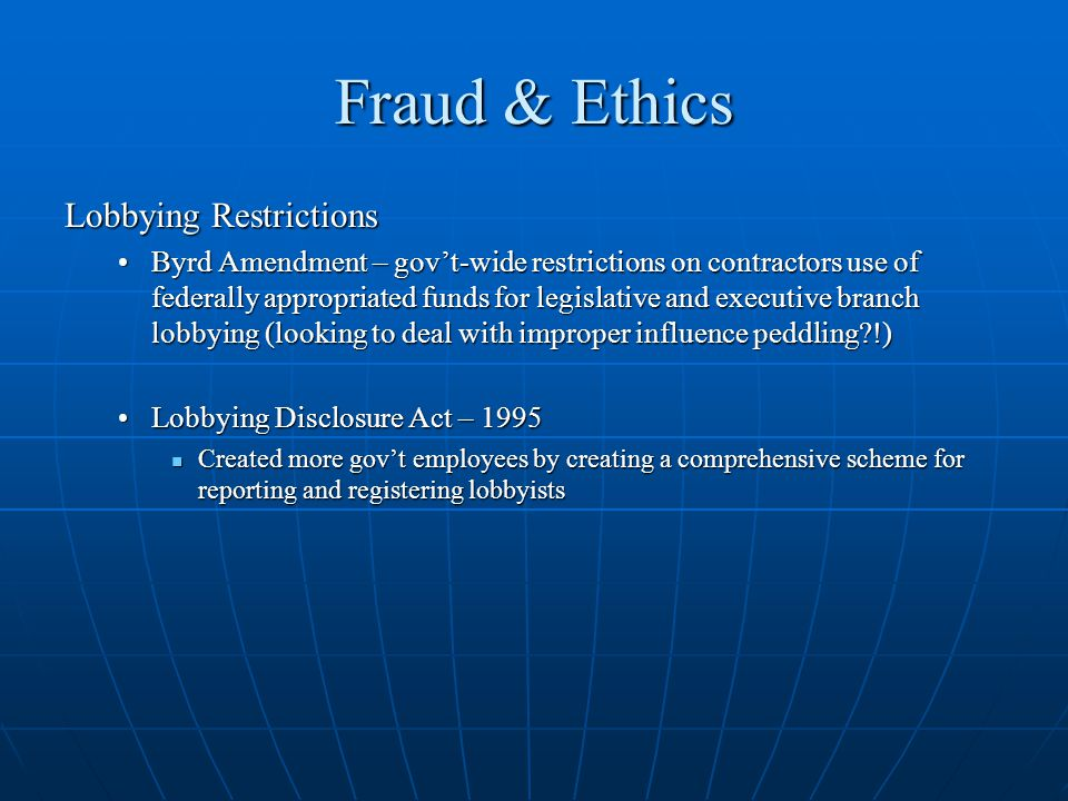 Fraud & Ethics Lobbying Restrictions Byrd Amendment – govt-wide restrictions on contractors use of federally appropriated funds for legislative and executive branch lobbying (looking to deal with improper influence peddling?!)Byrd Amendment – govt-wide restrictions on contractors use of federally appropriated funds for legislative and executive branch lobbying (looking to deal with improper influence peddling?!) Lobbying Disclosure Act – 1995Lobbying Disclosure Act – 1995 Created more govt employees by creating a comprehensive scheme for reporting and registering lobbyists Created more govt employees by creating a comprehensive scheme for reporting and registering lobbyists