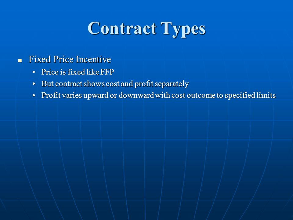 Contract Types Fixed Price Incentive Fixed Price Incentive Price is fixed like FFPPrice is fixed like FFP But contract shows cost and profit separatelyBut contract shows cost and profit separately Profit varies upward or downward with cost outcome to specified limitsProfit varies upward or downward with cost outcome to specified limits