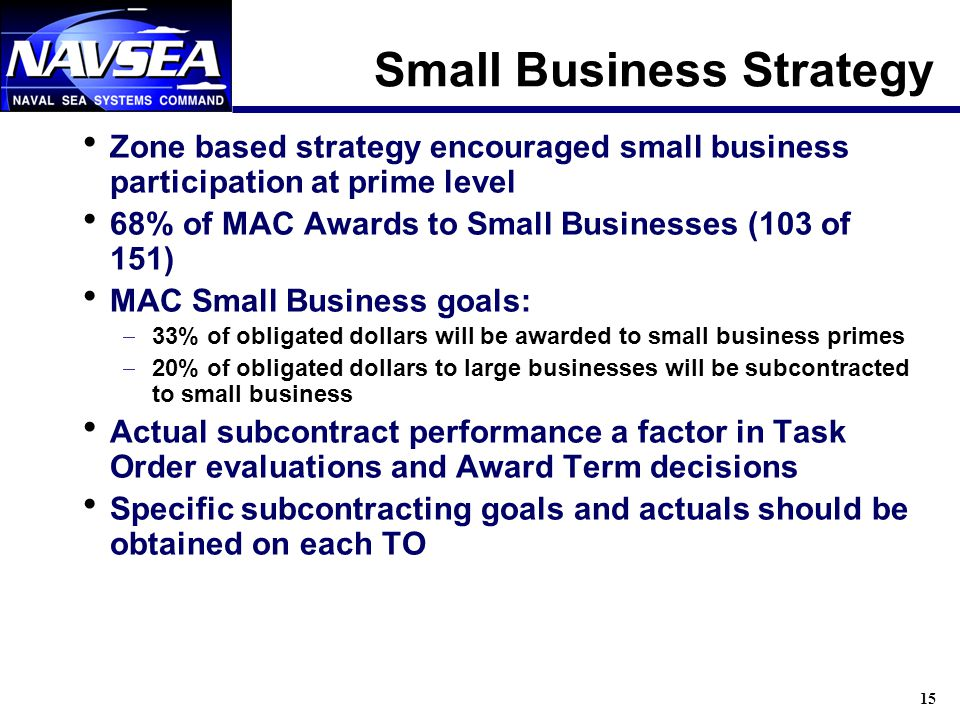 15 Small Business Strategy Zone based strategy encouraged small business participation at prime level 68% of MAC Awards to Small Businesses (103 of 151) MAC Small Business goals: 33% of obligated dollars will be awarded to small business primes 20% of obligated dollars to large businesses will be subcontracted to small business Actual subcontract performance a factor in Task Order evaluations and Award Term decisions Specific subcontracting goals and actuals should be obtained on each TO