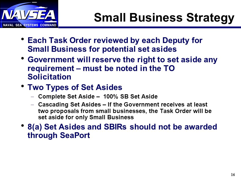 16 Small Business Strategy Each Task Order reviewed by each Deputy for Small Business for potential set asides Government will reserve the right to se