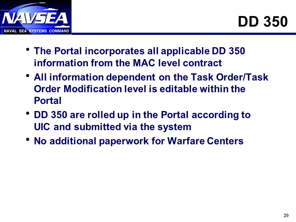 20 DD 350 The Portal incorporates all applicable DD 350 information from the MAC level contract All information dependent on the Task Order/Task Order Modification level is editable within the Portal DD 350 are rolled up in the Portal according to UIC and submitted via the system No additional paperwork for Warfare Centers