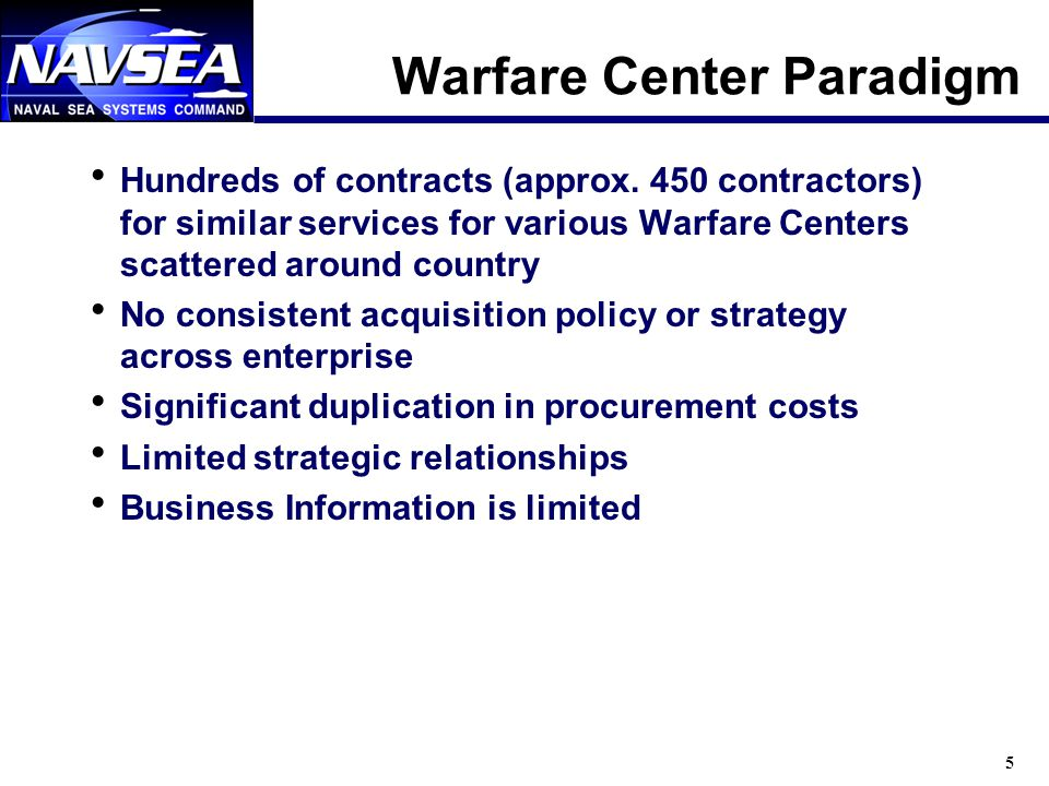 5 Warfare Center Paradigm Hundreds of contracts (approx. 450 contractors) for similar services for various Warfare Centers scattered around country No