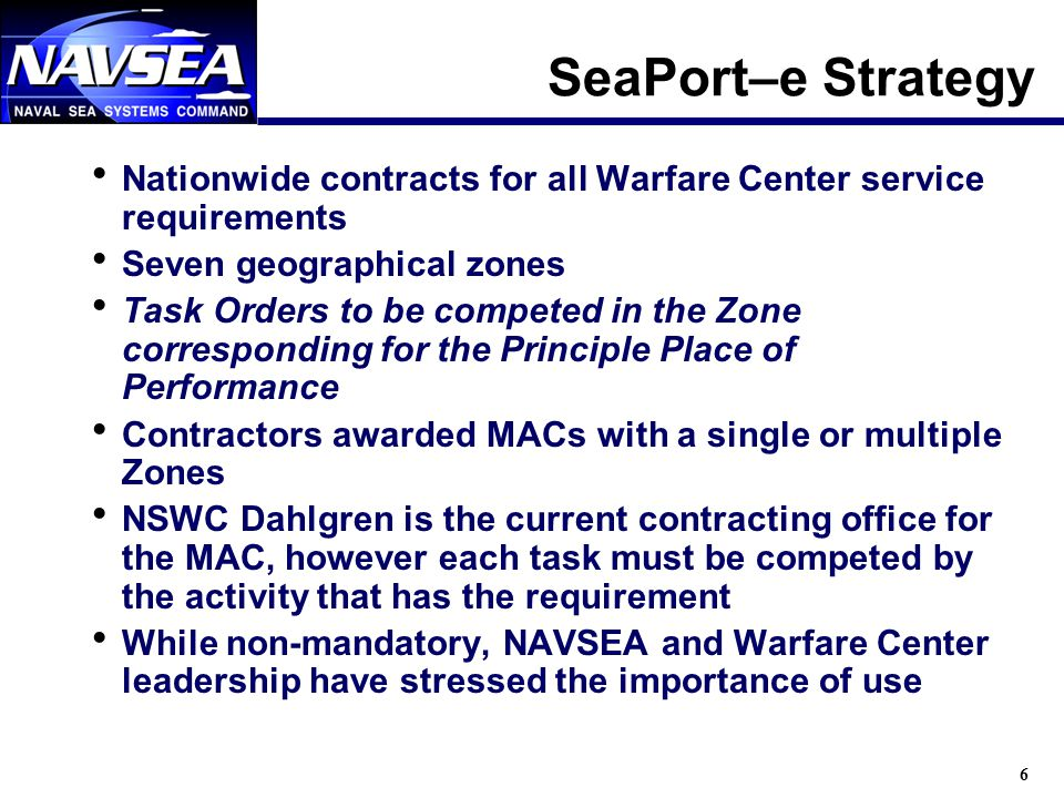 6 SeaPort–e Strategy Nationwide contracts for all Warfare Center service requirements Seven geographical zones Task Orders to be competed in the Zone