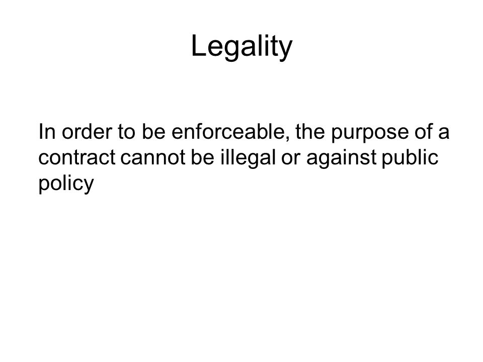 Legality In order to be enforceable, the purpose of a contract cannot be illegal or against public policy