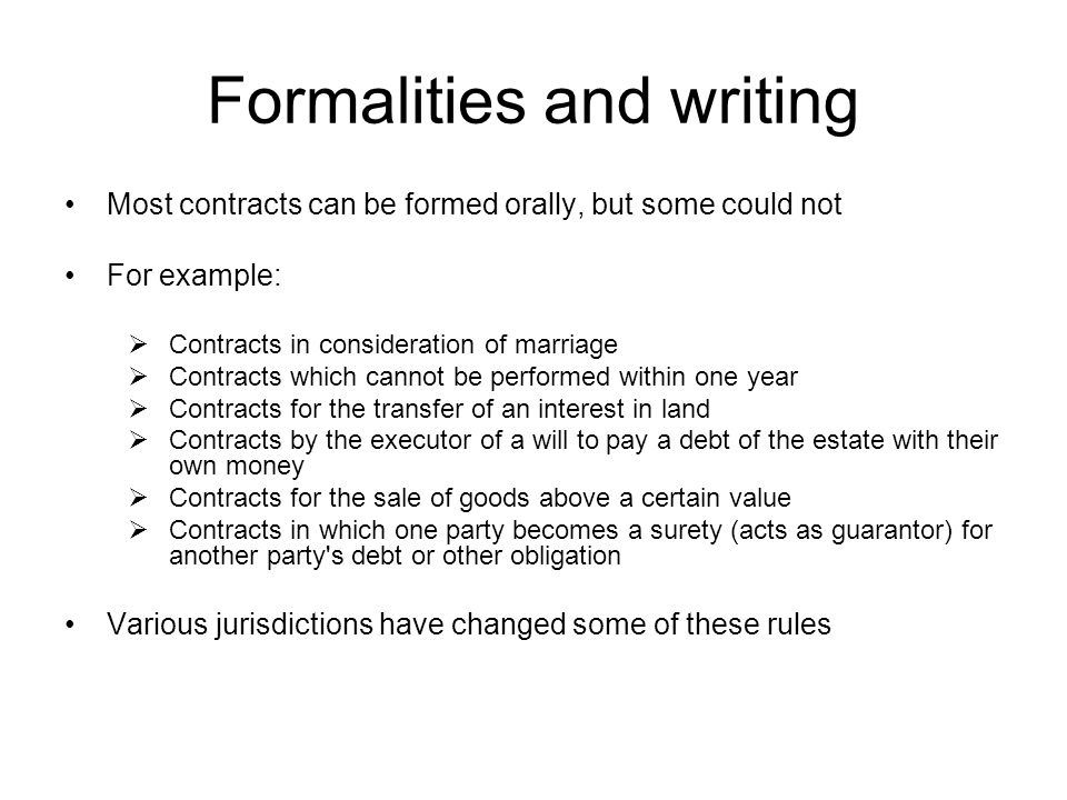 Formalities and writing Most contracts can be formed orally, but some could not For example: Contracts in consideration of marriage Contracts which ca