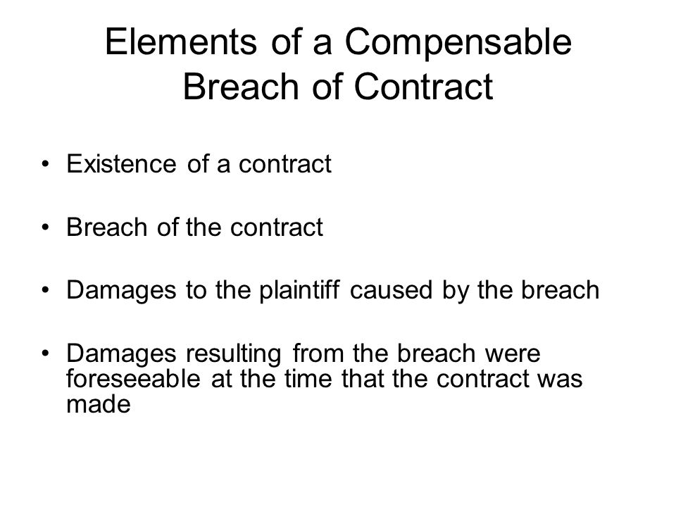 Elements of a Compensable Breach of Contract Existence of a contract Breach of the contract Damages to the plaintiff caused by the breach Damages resu