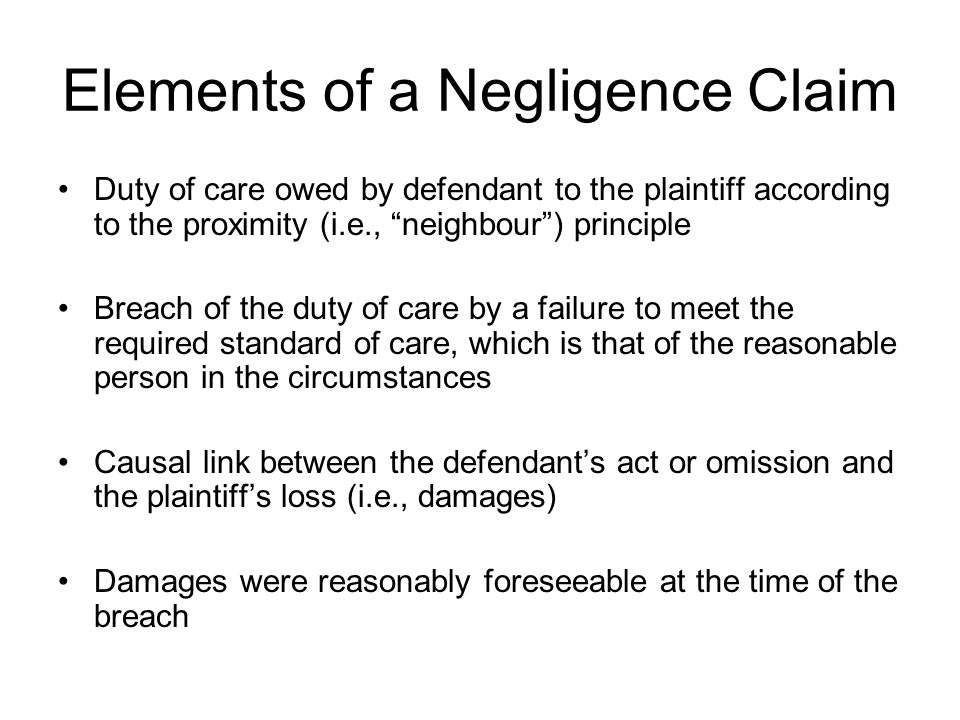 Elements of a Negligence Claim Duty of care owed by defendant to the plaintiff according to the proximity (i.e., neighbour) principle Breach of the du