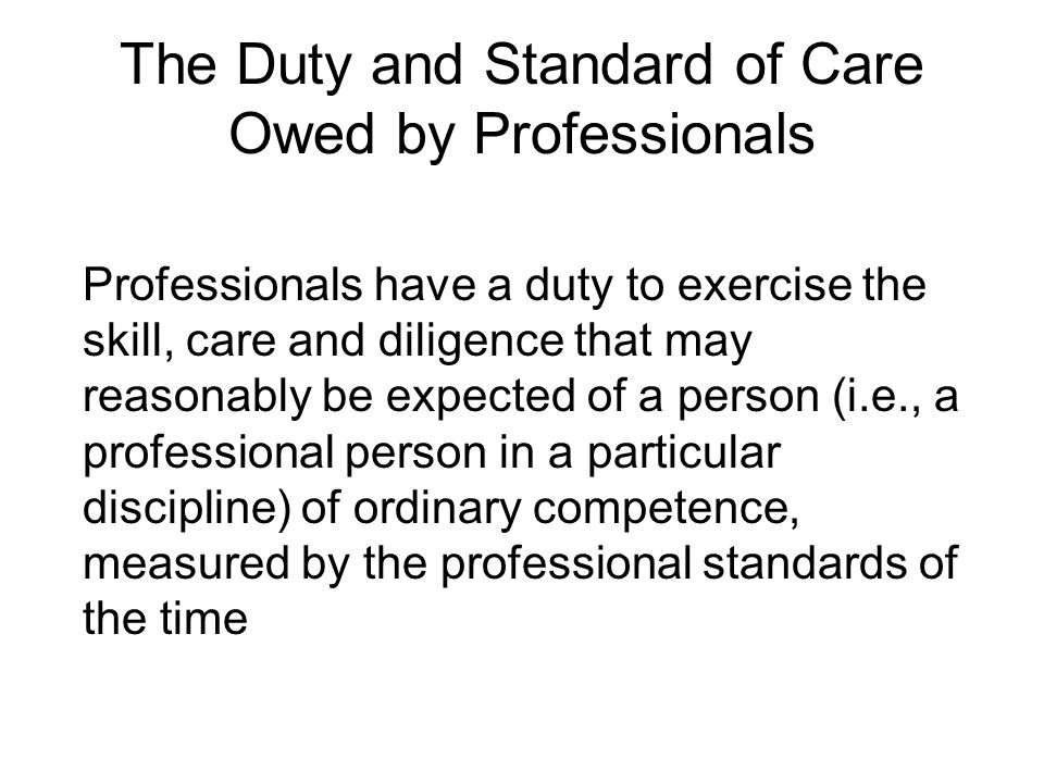 The Duty and Standard of Care Owed by Professionals Professionals have a duty to exercise the skill, care and diligence that may reasonably be expecte