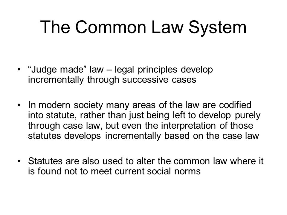 The Common Law System Judge made law – legal principles develop incrementally through successive cases In modern society many areas of the law are cod