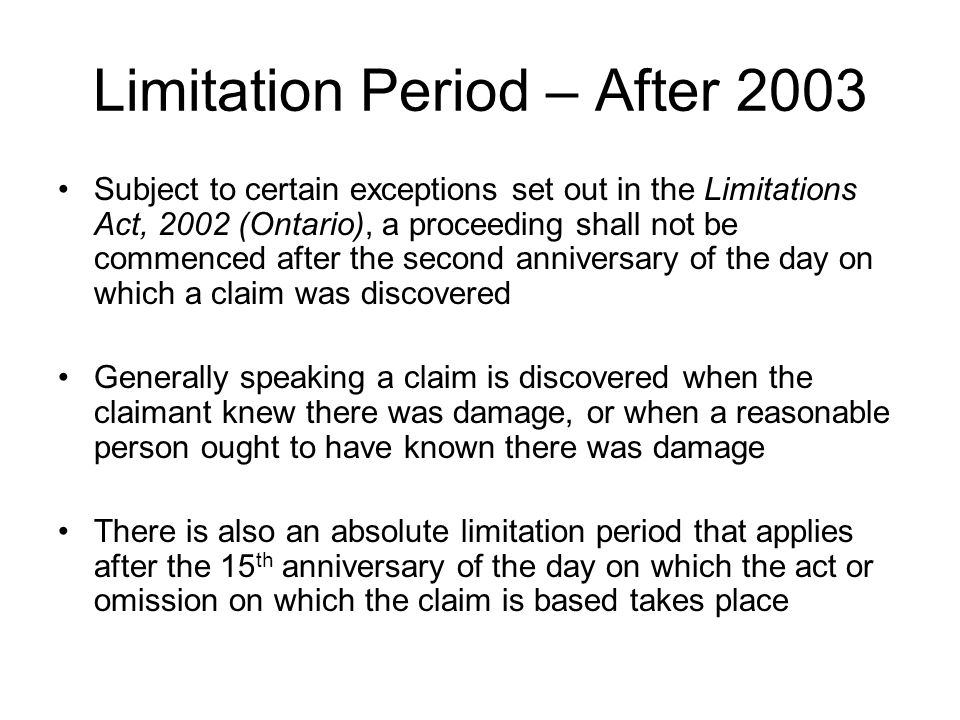 Limitation Period – After 2003 Subject to certain exceptions set out in the Limitations Act, 2002 (Ontario), a proceeding shall not be commenced after