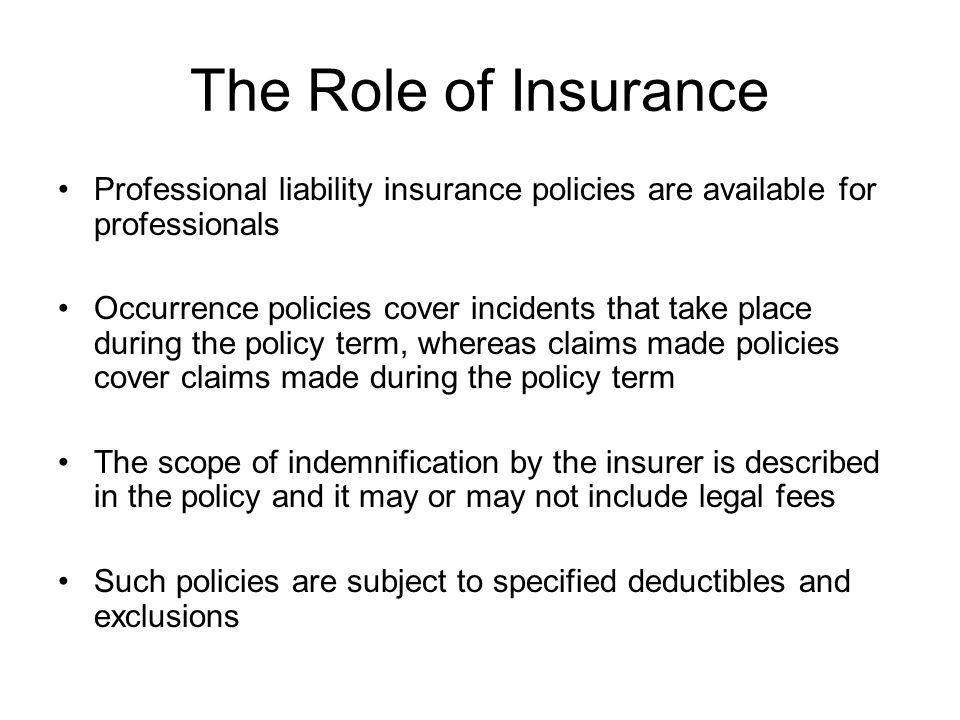 The Role of Insurance Professional liability insurance policies are available for professionals Occurrence policies cover incidents that take place du