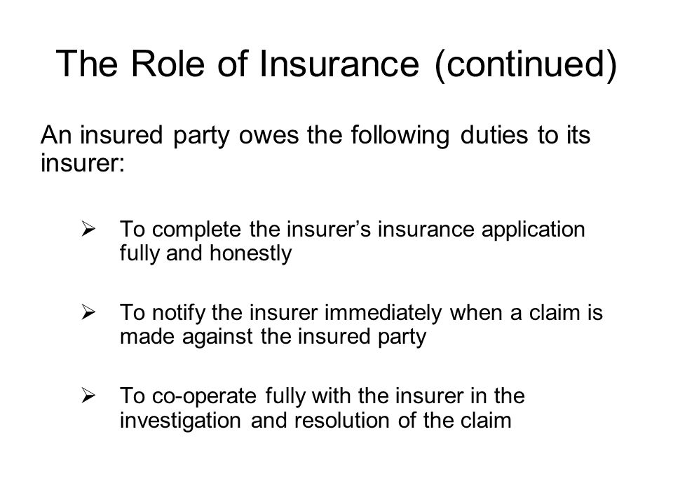 The Role of Insurance (continued) An insured party owes the following duties to its insurer: To complete the insurers insurance application fully and