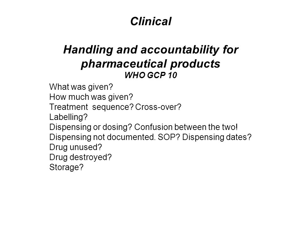 Clinical Handling and accountability for pharmaceutical products WHO GCP 10 What was given.