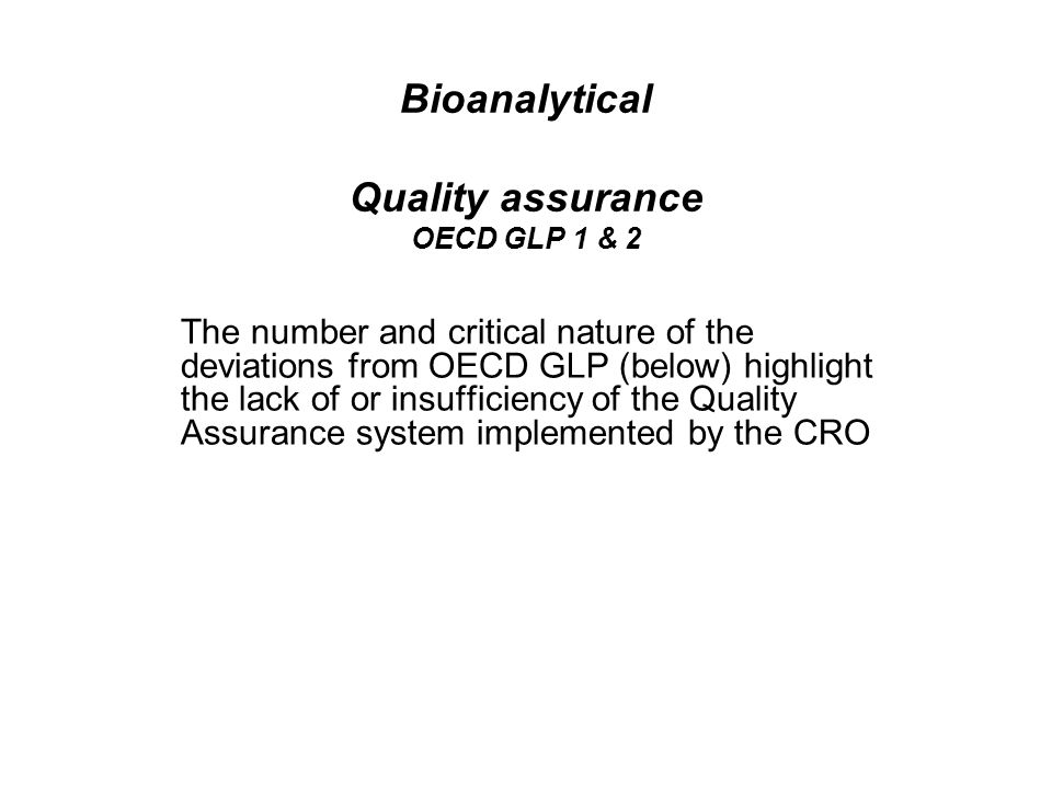Bioanalytical Quality assurance OECD GLP 1 & 2 The number and critical nature of the deviations from OECD GLP (below) highlight the lack of or insufficiency of the Quality Assurance system implemented by the CRO