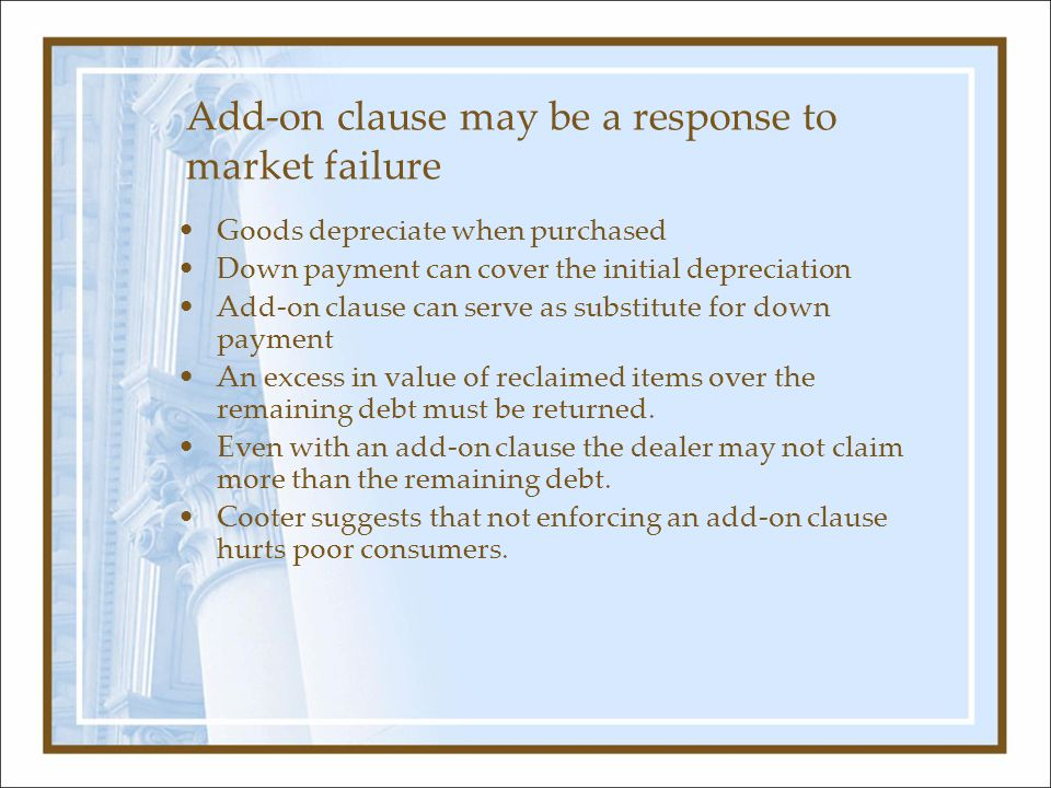 Add-on clause may be a response to market failure Goods depreciate when purchased Down payment can cover the initial depreciation Add-on clause can se