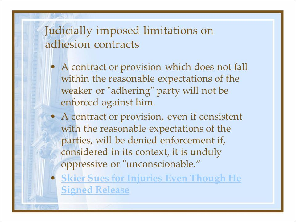 Judicially imposed limitations on adhesion contracts A contract or provision which does not fall within the reasonable expectations of the weaker or