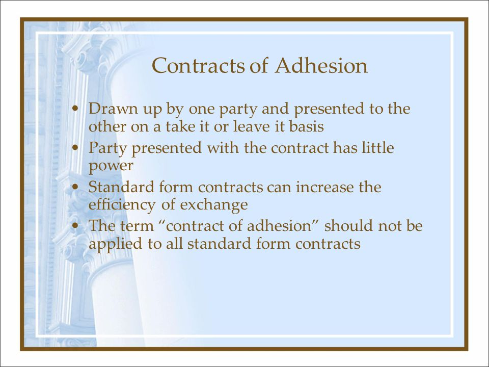 Contracts of Adhesion Drawn up by one party and presented to the other on a take it or leave it basis Party presented with the contract has little power Standard form contracts can increase the efficiency of exchange The term contract of adhesion should not be applied to all standard form contracts