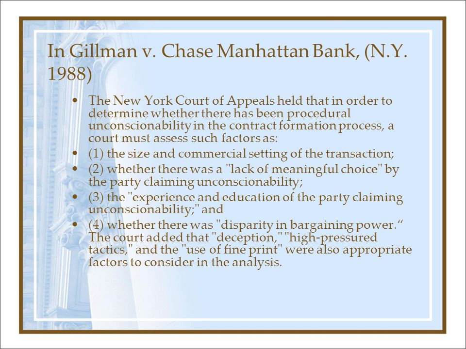 In Gillman v. Chase Manhattan Bank, (N.Y. 1988) The New York Court of Appeals held that in order to determine whether there has been procedural uncons