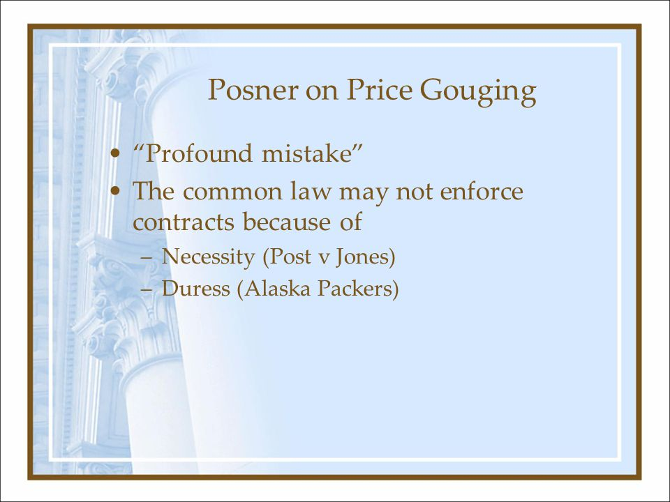Posner on Price Gouging Profound mistake The common law may not enforce contracts because of –Necessity (Post v Jones) –Duress (Alaska Packers)
