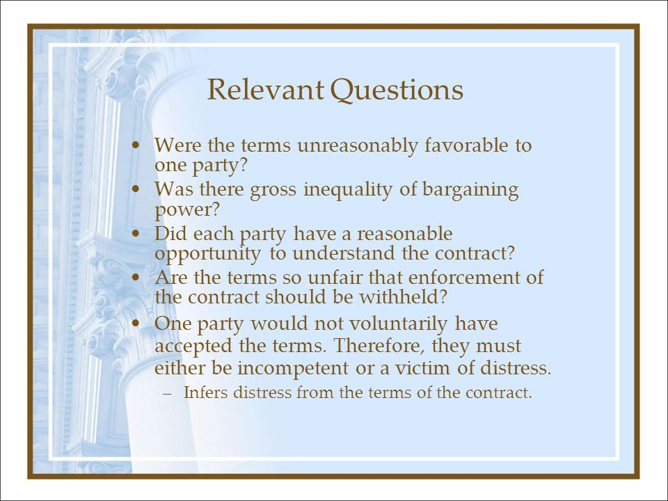 Relevant Questions Were the terms unreasonably favorable to one party? Was there gross inequality of bargaining power? Did each party have a reasonabl