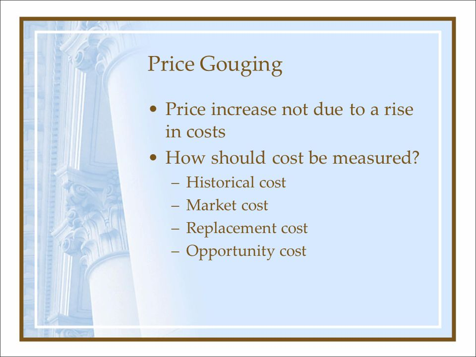 Price Gouging Price increase not due to a rise in costs How should cost be measured? –Historical cost –Market cost –Replacement cost –Opportunity cost