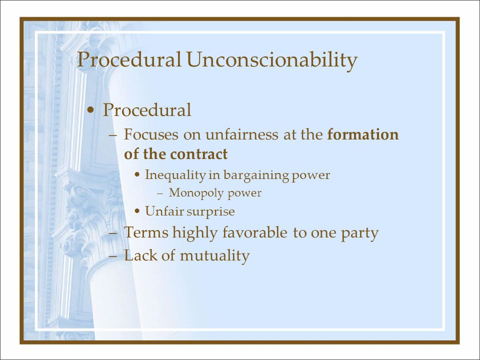 Procedural Unconscionability Procedural –Focuses on unfairness at the formation of the contract Inequality in bargaining power –Monopoly power Unfair