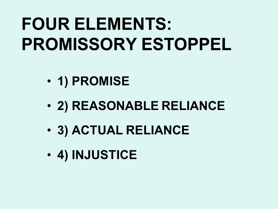 FOUR ELEMENTS: PROMISSORY ESTOPPEL 1) PROMISE 2) REASONABLE RELIANCE 3) ACTUAL RELIANCE 4) INJUSTICE