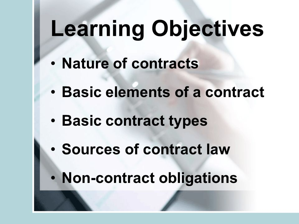 Learning Objectives Nature of contracts Basic elements of a contract Basic contract types Sources of contract law Non-contract obligations