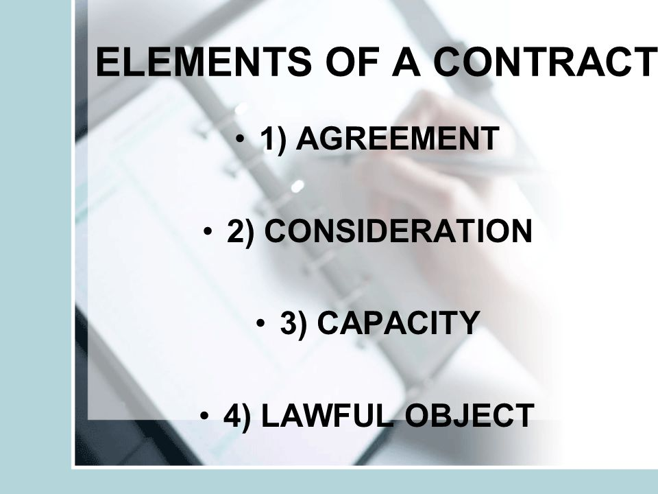 ELEMENTS OF A CONTRACT 1) AGREEMENT 2) CONSIDERATION 3) CAPACITY 4) LAWFUL OBJECT