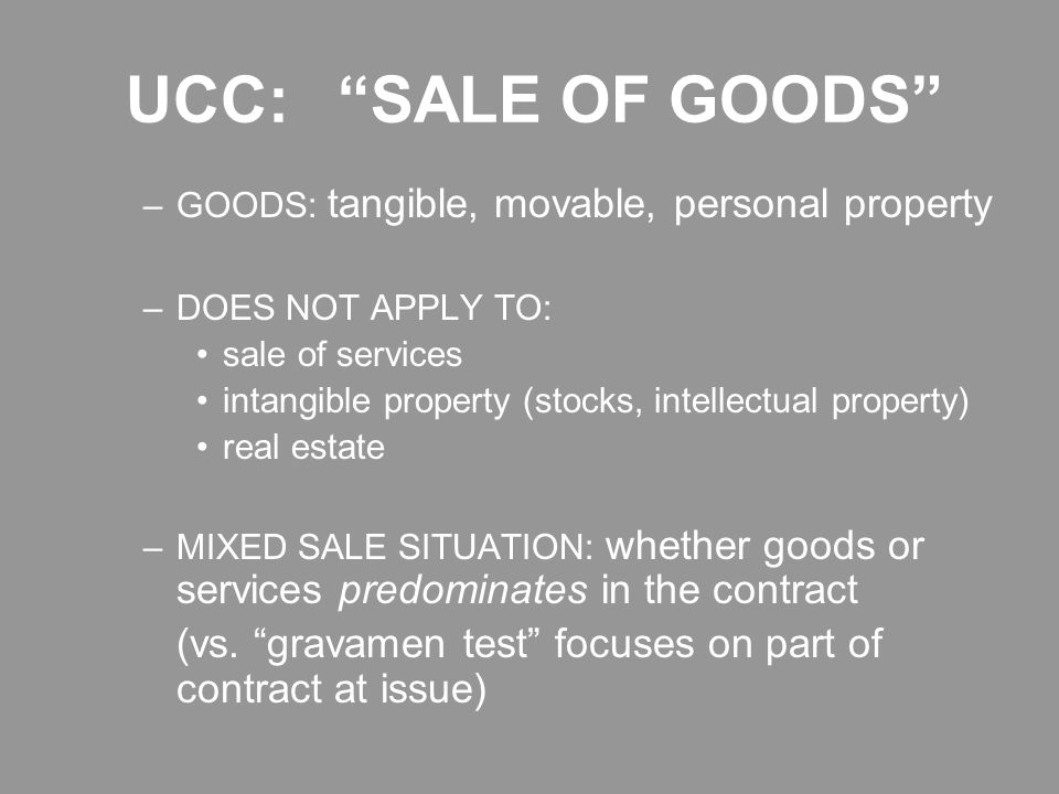 UCC: SALE OF GOODS –GOODS: tangible, movable, personal property –DOES NOT APPLY TO: sale of services intangible property (stocks, intellectual property) real estate –MIXED SALE SITUATION: whether goods or services predominates in the contract (vs.