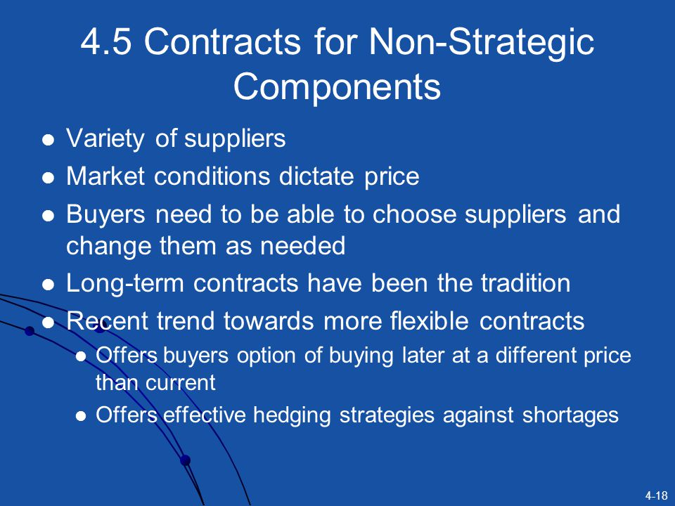 4-18 4.5 Contracts for Non-Strategic Components Variety of suppliers Market conditions dictate price Buyers need to be able to choose suppliers and ch