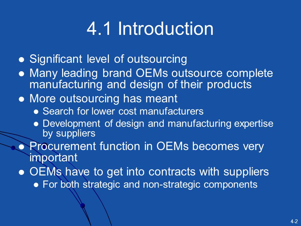 4-2 4.1 Introduction Significant level of outsourcing Many leading brand OEMs outsource complete manufacturing and design of their products More outso