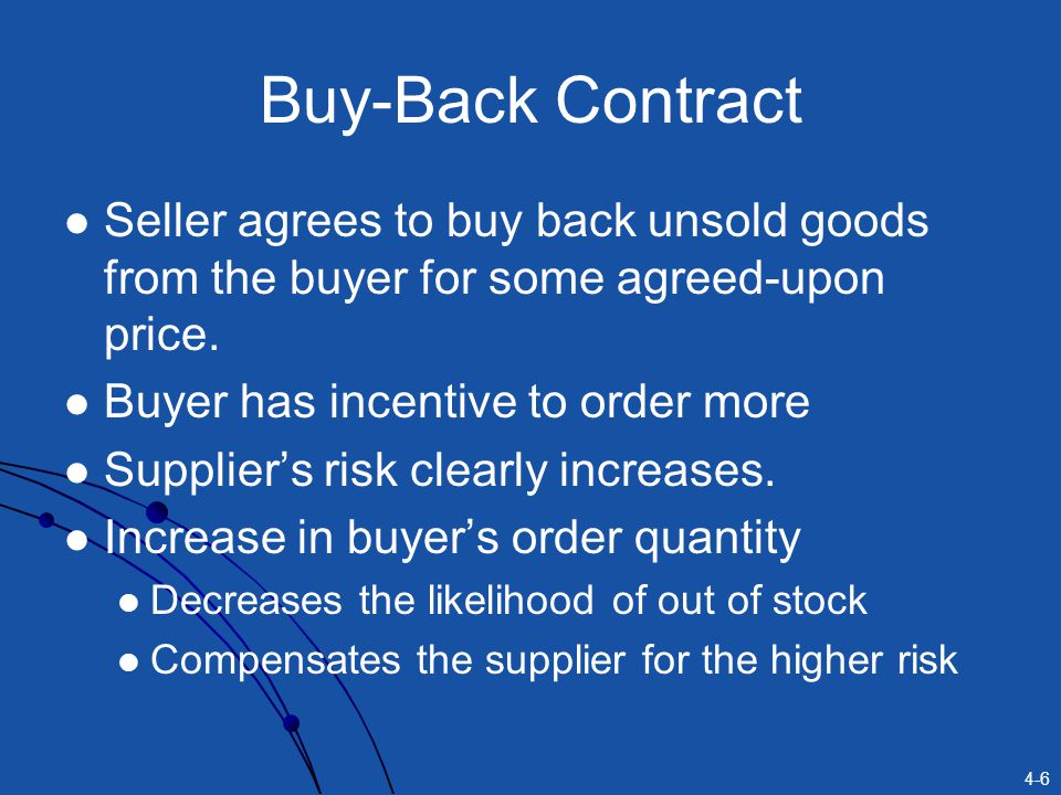 4-17 Two Possible Contracts Capacity Reservation Contract Buyer pays to reserve a certain level of capacity at the supplier A menu of prices for different capacity reservations provided by supplier Buyer signals true forecast by reserving a specific capacity level Advance Purchase Contract Supplier charges special price before building capacity When demand is realized, price charged is different Buyers commitment to paying the special price reveals the buyers true forecast