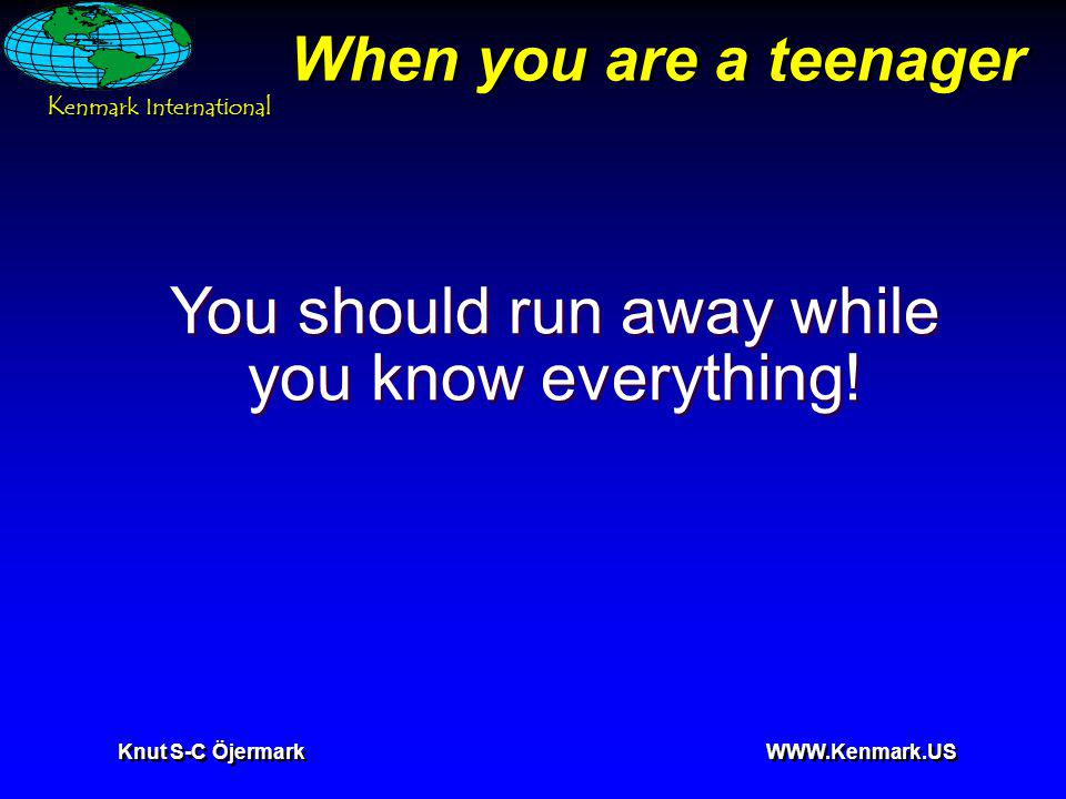 K enmark International Knut S-C Öjermark WWW.Kenmark.US When you are a teenager You should run away while you know everything!