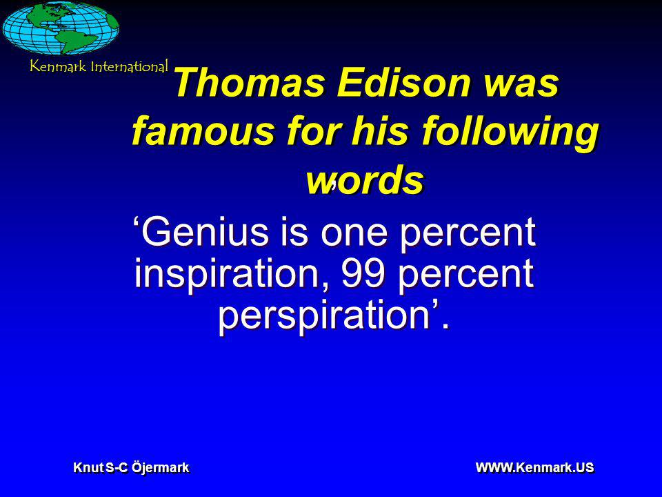 K enmark International Knut S-C Öjermark WWW.Kenmark.US Thomas Edison was famous for his following words, Genius is one percent inspiration, 99 percent perspiration., Genius is one percent inspiration, 99 percent perspiration.