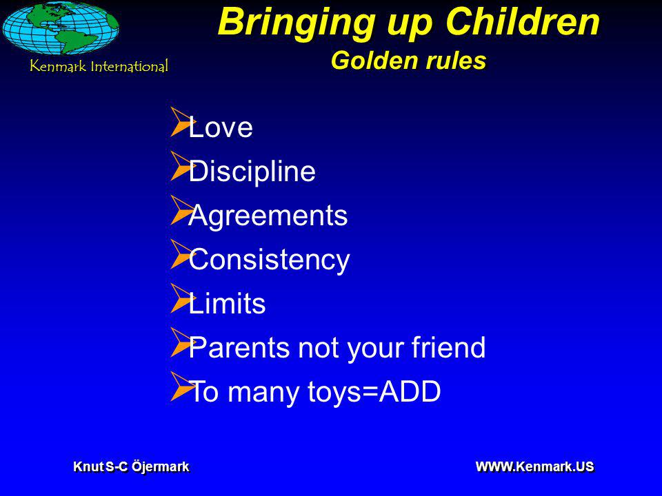 K enmark International Knut S-C Öjermark WWW.Kenmark.US Bringing up Children Golden rules Love Discipline Agreements Consistency Limits Parents not your friend To many toys=ADD