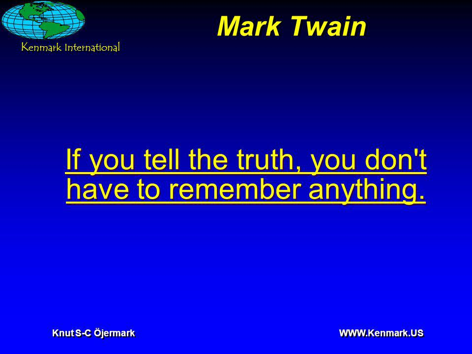 K enmark International Knut S-C Öjermark WWW.Kenmark.US Mark Twain If you tell the truth, you don t have to remember anything.